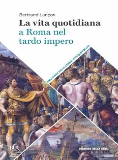 Bertrand Lançon - La vita quotidiana a Roma nel tardo impero (2018)