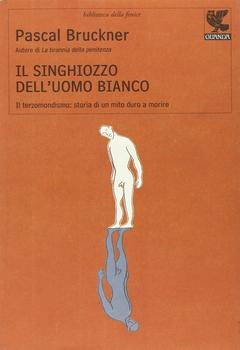 Pascal Bruckner - Il singhiozzo dell'uomo bianco. Il terzomondismo: storia di un mito duro a morire (2008)