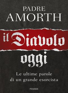 Gabriele Amorth - Il diavolo, oggi. Le ultime parole di un grande esorcista (2017)