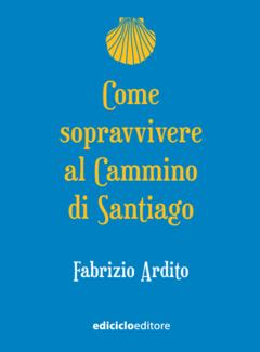 Fabrizio Ardito - Come sopravvivere al cammino di Santiago (2017)
