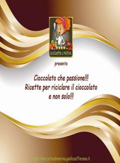 Le Ricette di Marina - Cioccolato che passione!!! Per riciclare il cioccolato e non solo (2014)