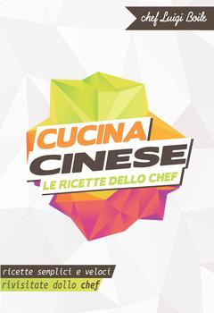 Chef Luigi Boile - Cucina cinese. Le ricette dello chef. Ricette semplici e veloci rivisitate dallo chef (2014)