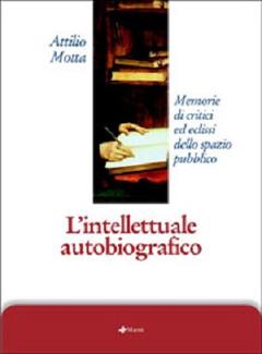 Attilio Motta - L'intellettuale autobiografico. Memorie di critici ed eclissi dello spazio pubblico (2004)